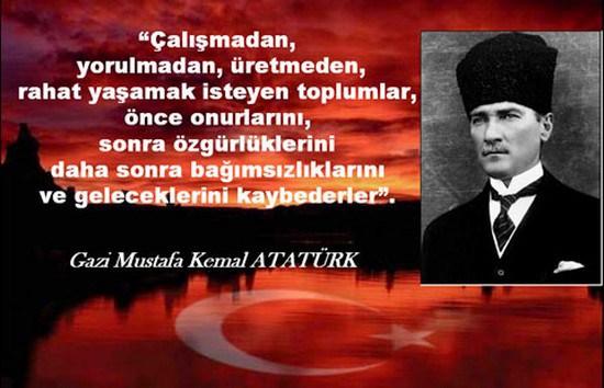 Çalışmadan yorulmadan üretmeden rahat yaşamak isteyen toplumlar önce onurlarını sonra özgürlüklerini daha sonra bağımsızlıklarını ve geleceklerini kaybederler. Mustafa Kemal Atatürk - Mustafa Kemal Atatürk Resimli Sözler - Atatürk Sözleri Ve Fotoğraf Arşivi, unlu-sozleri, guzel-sozler