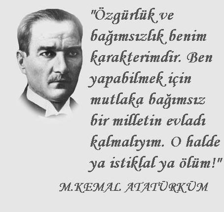 Özgürlük ve bağımsızlık benim karakterimdir. Ben yapabilmek için mutlaka bağımsız bir milletin evladı kalmalıyım. O haldr ya istiklal ya ölüm. Mustafa Kemal Atatürk - Mustafa Kemal Atatürk Resimli Sözler - Atatürk Sözleri Ve Fotoğraf Arşivi, unlu-sozleri, guzel-sozler